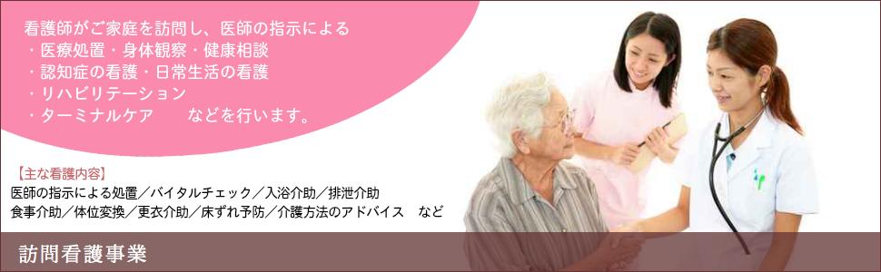 訪問看護事業 看護師がご家庭を訪問し、医師の指示による・医療処置・身体観察・健康相談・認知症の看護・日常生活の看護・リハビリテーションなどを行います。【主な看護内容】医師の指示による処置/バイタルチェック/入浴介助/排泄介助/食事介助/体位変換/更衣介助/床ずれ予防/介護方法のアドバイスなど
